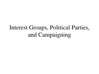 Interest Groups, Political Parties, and Campaigning