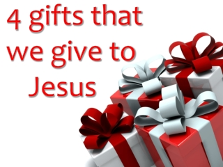 4 gifts that we give to Jesus