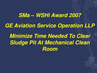 SMa – WSHi Award 2007 GE Aviation Service Operation LLP Minimize Time Needed To Clear Sludge Pit At Mechanical Clean Roo