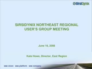 SIRSIDYNIX NORTHEAST REGIONAL USER'S GROUP MEETING June 16, 2008 Kate Howe, Director, East Region