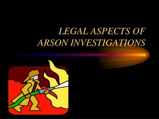 LEGAL ASPECTS OF  ARSON INVESTIGATIONS