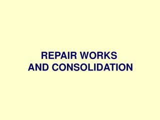 REPAIR WORKS  AND CONSOLIDATION