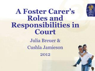 A Foster Carer's Roles and Responsibilities in Court Julia Breuer & Cushla Jamieson 2012