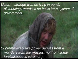 Listen -- strange women lying in ponds distributing swords is no basis for a system of government.