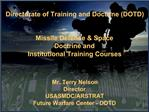 Directorate of Training and Doctrine DOTD    Missile Defense  Space Doctrine and  Institutional Training Courses     Mr.
