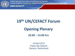 19 th  UN/CEFACT Forum Opening Plenary 10.00 – 13.00 hrs