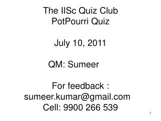 The IISc Quiz Club  PotPourri Quiz  July 10, 2011 QM: Sumeer	 For feedback : sumeer.kumar@gmail.com	 Cell: 9900 266 539