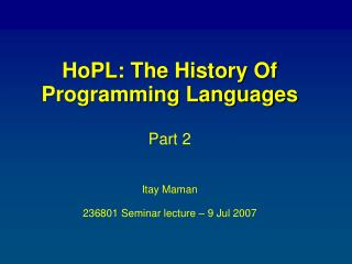 HoPL: The History Of  Programming Languages Part 2 Itay Maman 236801 Seminar lecture – 9 Jul 2007