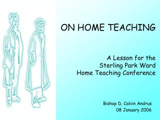 ON HOME TEACHING   A Lesson for the  Sterling Park Ward Home Teaching Conference