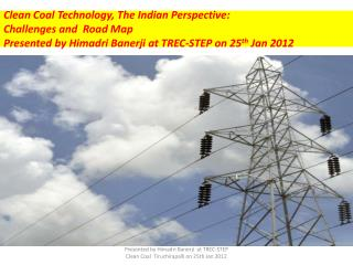 Clean Coal Technology, The Indian Perspective:  Challenges and  Road Map Presented by Himadri Banerji at TREC-STEP on 25