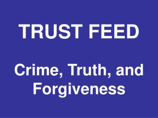 TRUST FEED Crime, Truth, and Forgiveness