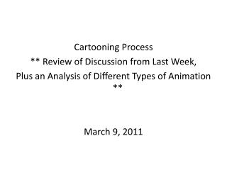 Cartooning Process ** Review of Discussion from Last Week, Plus an Analysis of Different Types of Animation ** March 9,