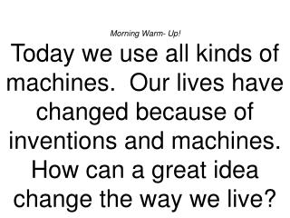 Morning Warm- Up Today we use all kinds of machines.  Our lives have changed because of inventions and machines.  How ca
