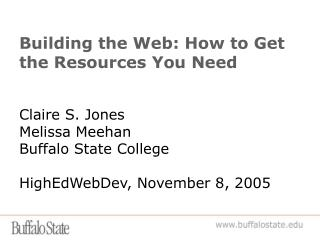 Building the Web: How to Get the Resources You Need Claire S. Jones Melissa Meehan Buffalo State College HighEdWebDev, N