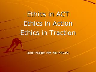 Ethics in ACT Ethics in Action Ethics in Traction John Maher MA MD FRCPC