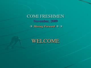 COMI FRESHMEN November, 2009 ? Moving Forward ? ?