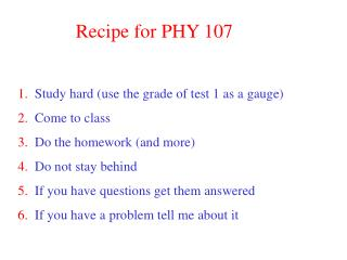 Recipe for PHY 107 1.   Study hard (use the grade of test 1 as a gauge) 2.   Come to class 3.   Do the homework (and mor