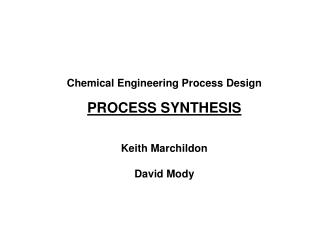 Chemical Engineering Process Design  PROCESS SYNTHESIS   Keith Marchildon  David Mody
