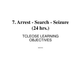 7. Arrest - Search - Seizure  (24 hrs.)
