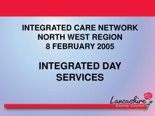 INTEGRATED CARE NETWORK NORTH WEST REGION  8 FEBRUARY 2005 INTEGRATED DAY SERVICES