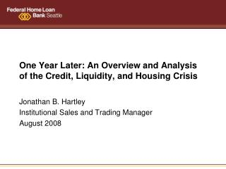 One Year Later: An Overview and Analysis of the Credit, Liquidity, and Housing Crisis