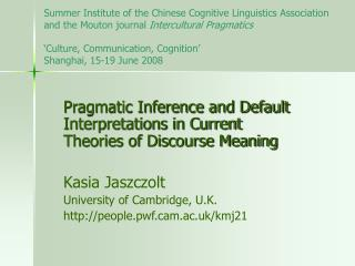 Pragmatic Inference and Default Interpretations in Current Theories of Discourse Meaning Kasia Jaszczolt University of C