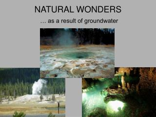 NATURAL WONDERS  … as a result of groundwater