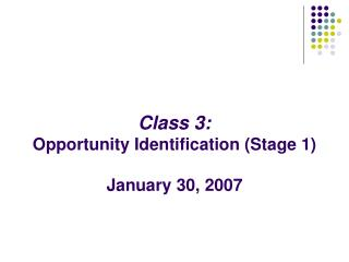 Class 3: Opportunity Identification Stage 1  January 30, 2007