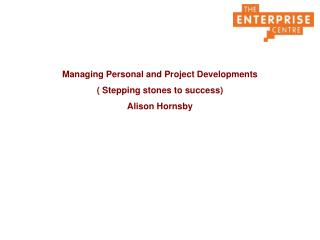Managing Personal and Project Developments  Stepping stones to success Alison Hornsby