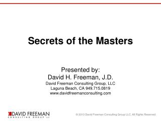 Secrets of the Masters    Presented by: David H. Freeman, J.D. David Freeman Consulting Group, LLC Laguna Beach, CA 949.