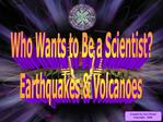 Who Wants to Be a Scientist Earthquakes  Volcanoes