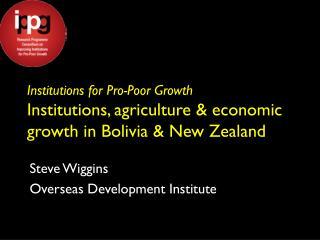 Institutions for Pro-Poor Growth Institutions, agriculture & economic growth in Bolivia & New Zealand