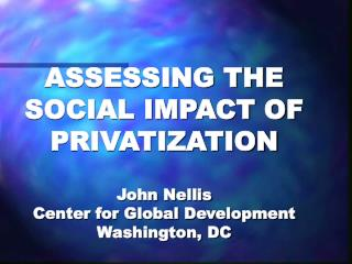ASSESSING THE SOCIAL IMPACT OF PRIVATIZATION  John Nellis Center for Global Development Washington, DC