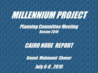 MILLENNIUM PROJECT Planning Committee Meeting Boston 2010 CAIRO NODE  REPORT  Kamal  Mahmoud  Shaeer July 6-8 , 2010