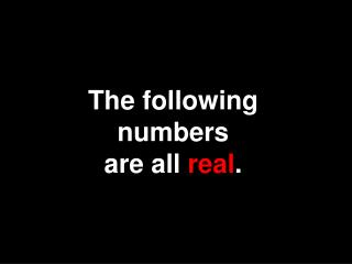 The following numbers              are all real.