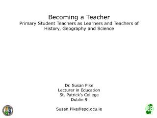Becoming a Teacher Primary Student Teachers as Learners and Teachers of  History, Geography and Science Dr. Susan Pike L