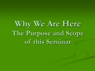Why We Are Here The Purpose and Scope of this Seminar