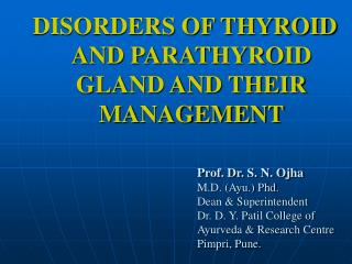 DISORDERS OF THYROID AND PARATHYROID GLAND AND THEIR MANAGEMENT        Prof. Dr. S. N. Ojha    M.D. Ayu. Phd.    Dean  S
