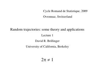 Cycle Romand de Statistique, 2009 				Ovronnaz, Switzerland Random trajectories: some theory and applications Lecture 1