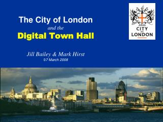 The City of London and the Digital Town Hall Jill Bailey & Mark Hirst 0 7 March 2008