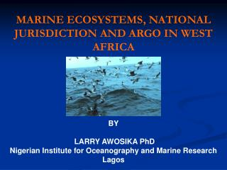 MARINE ECOSYSTEMS, NATIONAL JURISDICTION AND ARGO IN WEST AFRICA BY LARRY AWOSIKA PhD Nigerian Institute for Oceanograp