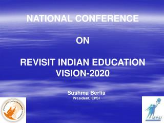 NATIONAL CONFERENCE ON REVISIT INDIAN EDUCATION VISION-2020      Sushma Berlia        President, EPSI