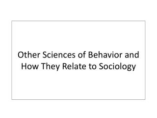 Other Sciences of Behavior and How They Relate to Sociology
