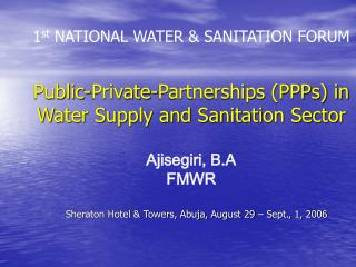 1 st  NATIONAL WATER & SANITATION FORUM Public-Private-Partnerships (PPPs) in Water Supply and Sanitation Sector Aji