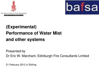 (Experimental)  Performance of Water Mist a nd other systems Presented by Dr Eric W. Marchant, Edinburgh Fire Consultant