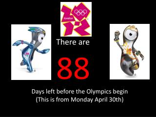 There are    88 Days left before the Olympics begin This is from Monday April 30th