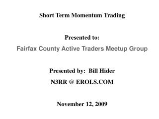 Short Term Momentum Trading  Presented to: Fairfax County Active Traders Meetup Group  Presented by:  Bill Hider N3RR  E