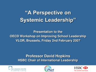 A Perspective on  Systemic Leadership   Presentation to the OECD Workshop on Improving School Leadership VLOR, Brussels