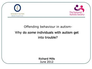 Offending behaviour in autism- Why do some individuals with autism get into trouble      Richard Mills June 2012