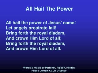All Hail The Power All hail the power of Jesus' name! Let angels prostrate fall! Bring forth the royal diadem, And crown